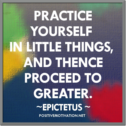 Practice-yourself-for-heavens-sake-in-little-things-and-thence-proceed-to-greater.-Epictetus